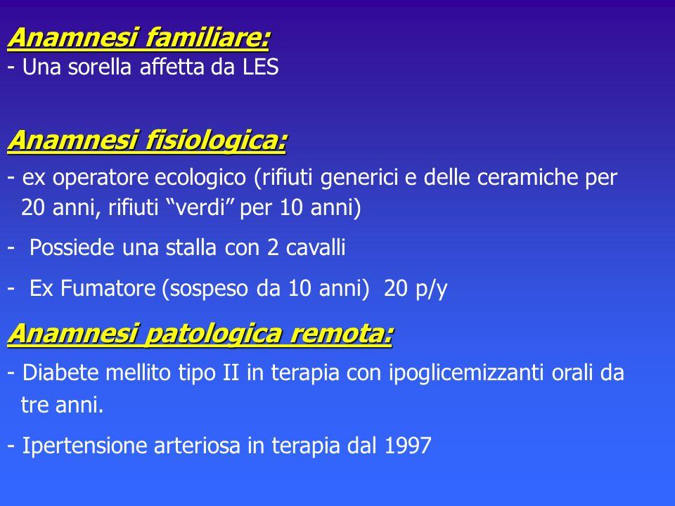 Anamnesi familiare: Anamnesi familiare: - Una sorella affetta da LES Anamnesi fisiologica: - ex operatore ecologico (rifiuti generici e delle ceramich
