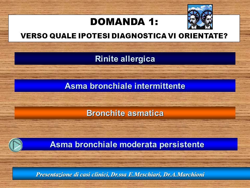 DOMANDA 1: VERSO QUALE IPOTESI DIAGNOSTICA VI ORIENTATE? Presentazione di casi clinici, Dr.ssa E.Meschiari, Dr.A.Marchioni Rinite allergica Asma bronc