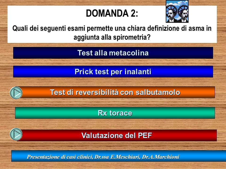 DOMANDA 2: Quali dei seguenti esami permette una chiara definizione di asma in aggiunta alla spirometria? Test alla metacolina Prick test per inalanti