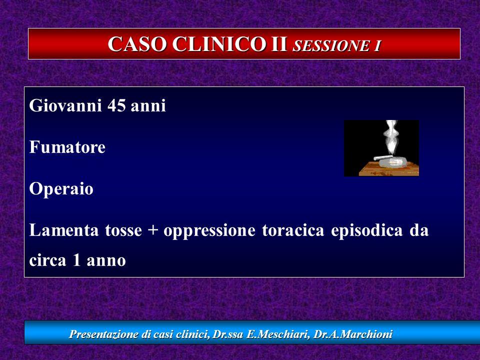 CASO CLINICO II SESSIONE I Presentazione di casi clinici, Dr.ssa E.Meschiari, Dr.A.Marchioni Giovanni 45 anni Fumatore Operaio Lamenta tosse + oppress