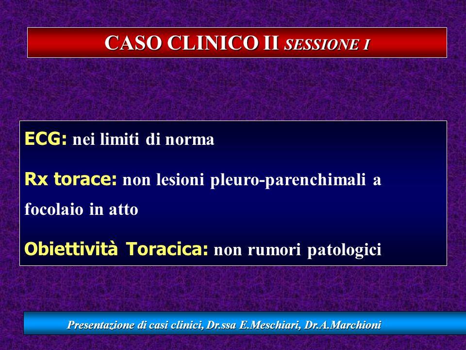 CASO CLINICO II SESSIONE I Presentazione di casi clinici, Dr.ssa E.Meschiari, Dr.A.Marchioni ECG: nei limiti di norma Rx torace: non lesioni pleuro-pa