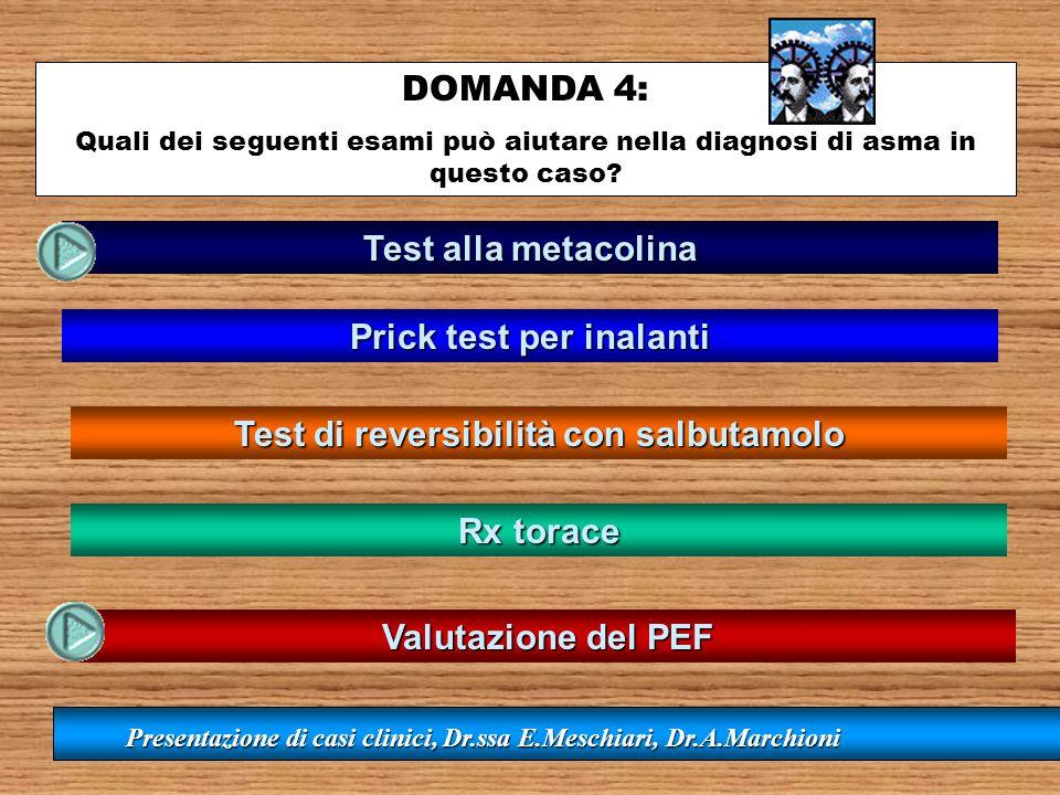 DOMANDA 4: Quali dei seguenti esami può aiutare nella diagnosi di asma in questo caso? Test alla metacolina Prick test per inalanti Test di reversibil