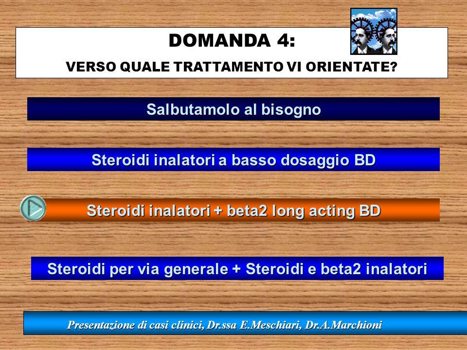 DOMANDA 4: VERSO QUALE TRATTAMENTO VI ORIENTATE? Presentazione di casi clinici, Dr.ssa E.Meschiari, Dr.A.Marchioni Salbutamolo al bisogno Steroidi ina