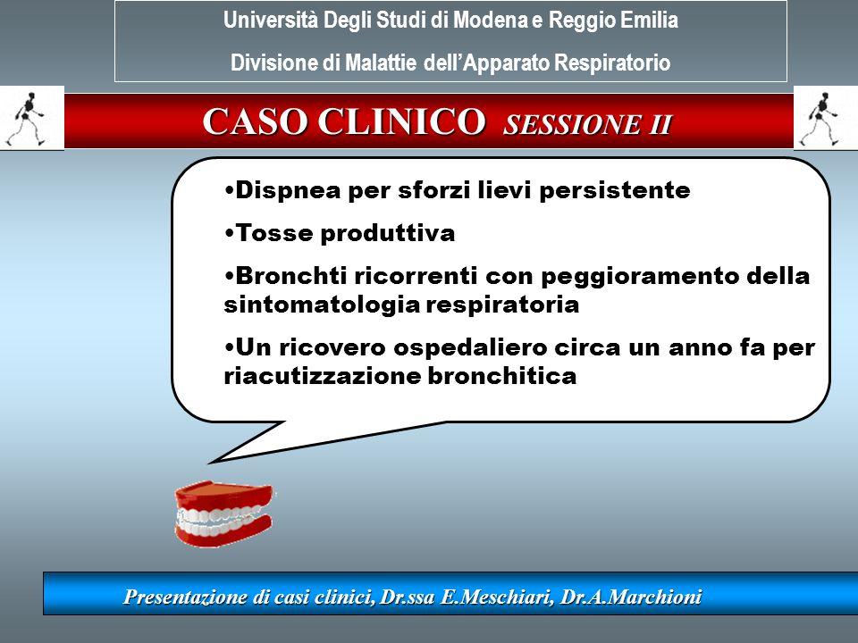 CASO CLINICO SESSIONE II Presentazione di casi clinici, Dr.ssa E.Meschiari, Dr.A.Marchioni Dispnea per sforzi lievi persistente Tosse produttiva Bronc