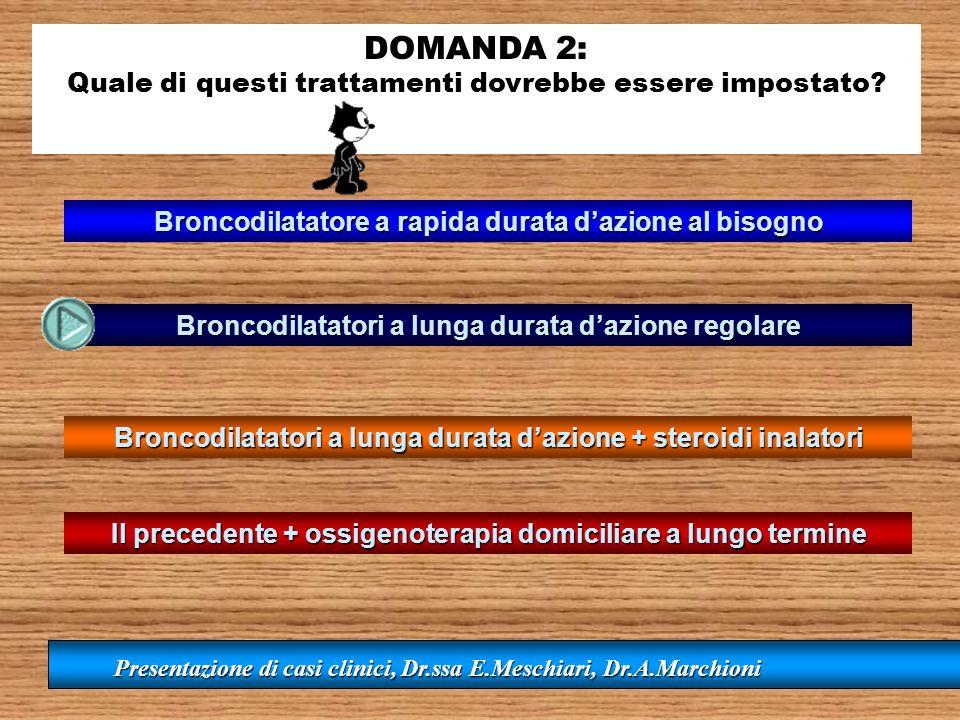 DOMANDA 2: Quale di questi trattamenti dovrebbe essere impostato? Broncodilatatori a lunga durata dazione regolare Broncodilatatore a rapida durata da
