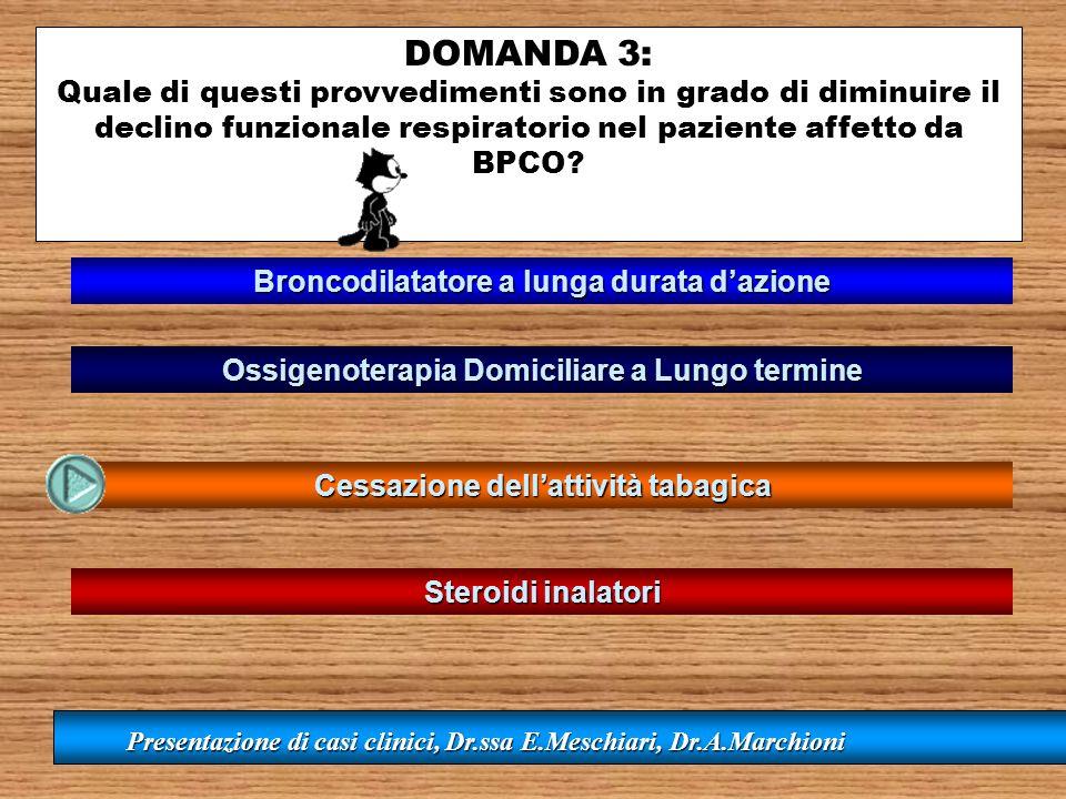 DOMANDA 3: Quale di questi provvedimenti sono in grado di diminuire il declino funzionale respiratorio nel paziente affetto da BPCO? Ossigenoterapia D