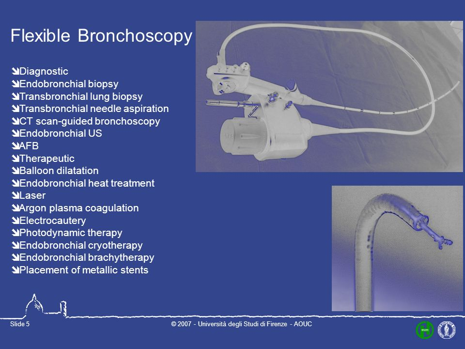 © Università degli Studi di Firenze - AOUCSlide 5 Flexible Bronchoscopy Diagnostic Endobronchial biopsy Transbronchial lung biopsy Transbronchial needle aspiration CT scan-guided bronchoscopy Endobronchial US AFB Therapeutic Balloon dilatation Endobronchial heat treatment Laser Argon plasma coagulation Electrocautery Photodynamic therapy Endobronchial cryotherapy Endobronchial brachytherapy Placement of metallic stents