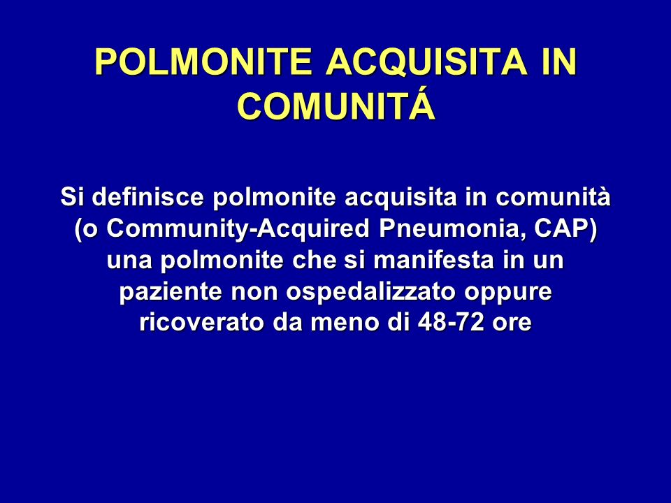 POLMONITE ACQUISITA IN COMUNITÁ Si definisce polmonite acquisita in comunità (o Community-Acquired Pneumonia, CAP) una polmonite che si manifesta in u