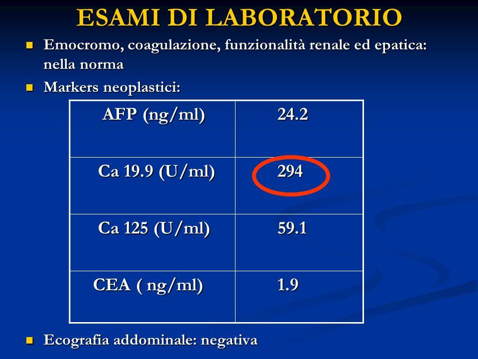 ESAMI DI LABORATORIO Emocromo, coagulazione, funzionalità renale ed epatica: nella norma Emocromo, coagulazione, funzionalità renale ed epatica: nella norma Markers neoplastici: Markers neoplastici: Ecografia addominale: negativa Ecografia addominale: negativa AFP (ng/ml) AFP (ng/ml) 24.2 24.2 Ca 19.9 (U/ml) Ca 19.9 (U/ml) 294 294 Ca 125 (U/ml) Ca 125 (U/ml) 59.1 59.1 CEA ( ng/ml) CEA ( ng/ml) 1.9 1.9