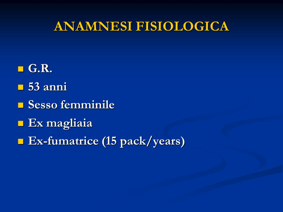 ANAMNESI FISIOLOGICA G.R. G.R. 53 anni 53 anni Sesso femminile Sesso femminile Ex magliaia Ex magliaia Ex-fumatrice (15 pack/years) Ex-fumatrice (15 p
