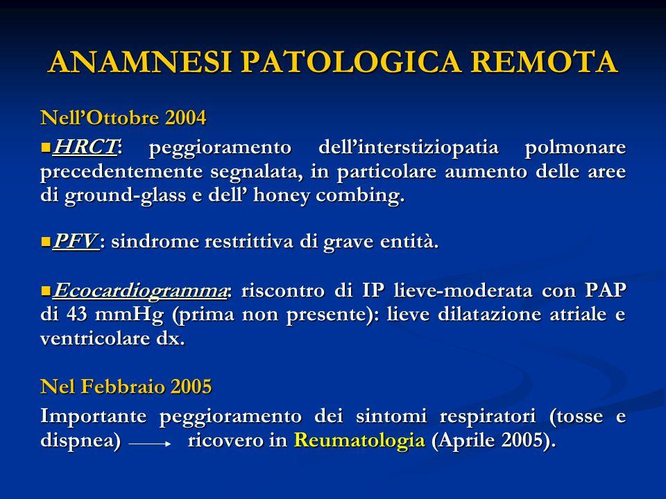 ANAMNESI PATOLOGICA REMOTA NellOttobre 2004 HRCT: peggioramento dellinterstiziopatia polmonare precedentemente segnalata, in particolare aumento delle aree di ground-glass e dell honey combing.