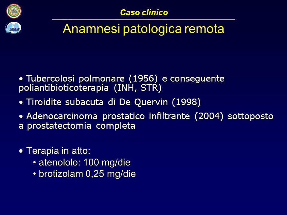 Tubercolosi polmonare (1956) e conseguente poliantibioticoterapia (INH, STR) Tubercolosi polmonare (1956) e conseguente poliantibioticoterapia (INH, STR) Tiroidite subacuta di De Quervin (1998) Tiroidite subacuta di De Quervin (1998) Adenocarcinoma prostatico infiltrante (2004) sottoposto a prostatectomia completa Adenocarcinoma prostatico infiltrante (2004) sottoposto a prostatectomia completa Terapia in atto: Terapia in atto: atenololo: 100 mg/die atenololo: 100 mg/die brotizolam 0,25 mg/die brotizolam 0,25 mg/die Caso clinico Anamnesi patologica remota