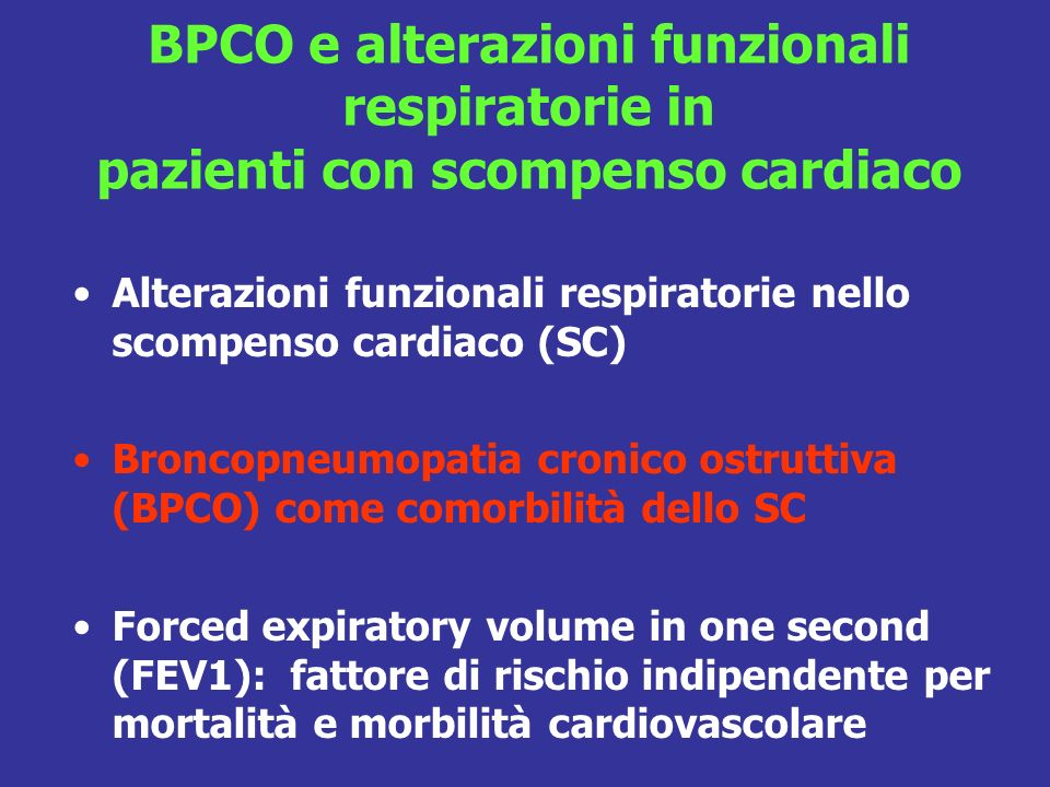 BPCO e alterazioni funzionali respiratorie in pazienti con scompenso cardiaco Alterazioni funzionali respiratorie nello scompenso cardiaco (SC) Broncopneumopatia cronico ostruttiva (BPCO) come comorbilità dello SC Forced expiratory volume in one second (FEV1): fattore di rischio indipendente per mortalità e morbilità cardiovascolare