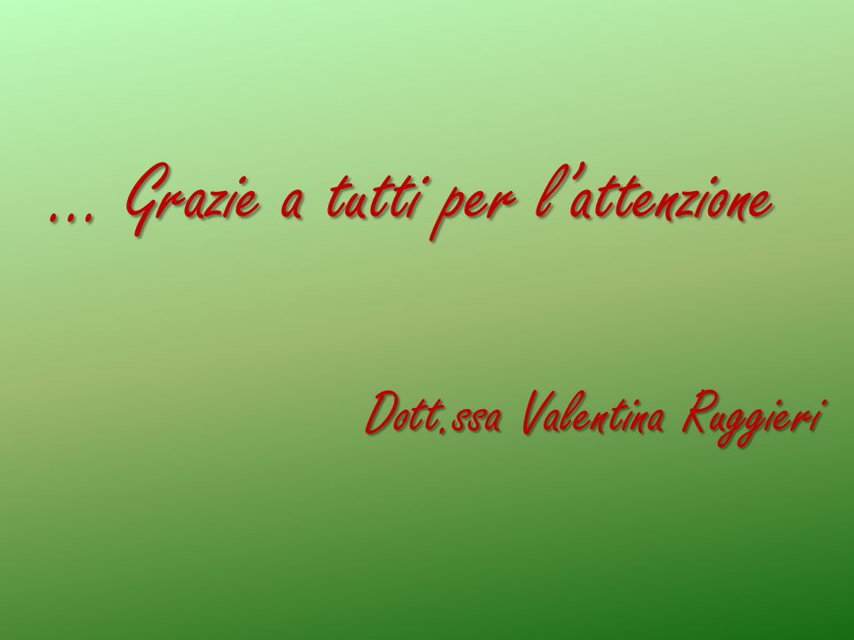 … Grazie a tutti per lattenzione Dott.ssa Valentina Ruggieri