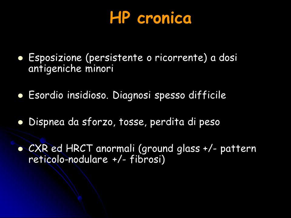 HP cronica Esposizione (persistente o ricorrente) a dosi antigeniche minori Esordio insidioso. Diagnosi spesso difficile Dispnea da sforzo, tosse, per