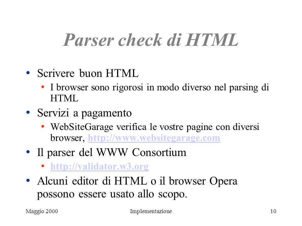 Maggio 2000Implementazione10 Parser check di HTML Scrivere buon HTML I browser sono rigorosi in modo diverso nel parsing di HTML Servizi a pagamento W