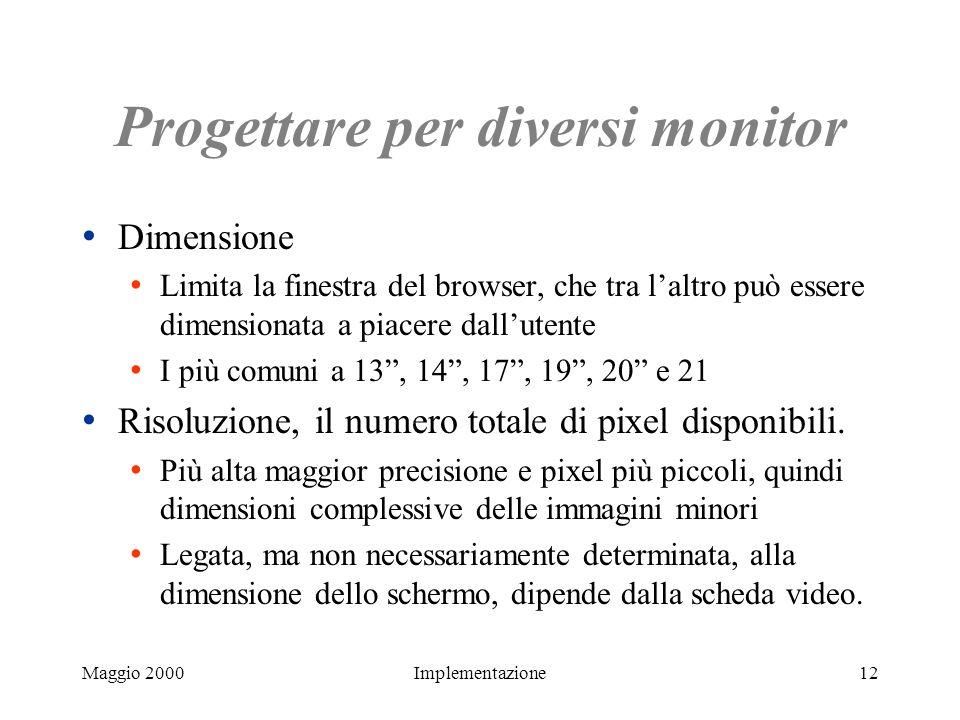 Maggio 2000Implementazione12 Progettare per diversi monitor Dimensione Limita la finestra del browser, che tra laltro può essere dimensionata a piacer