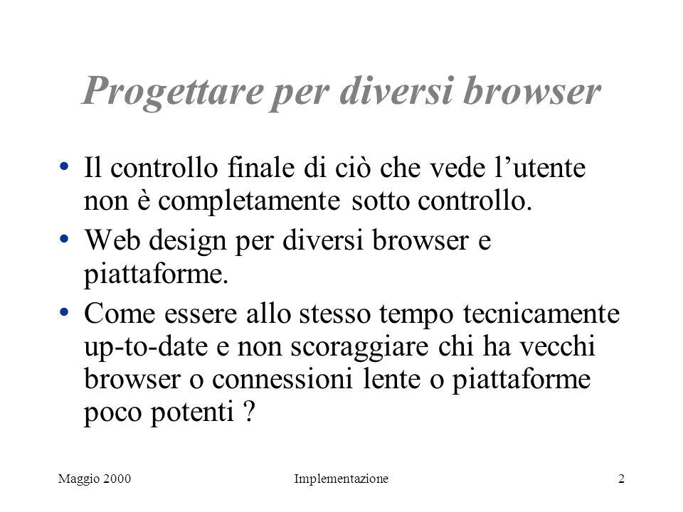 Maggio 2000Implementazione2 Progettare per diversi browser Il controllo finale di ciò che vede lutente non è completamente sotto controllo. Web design