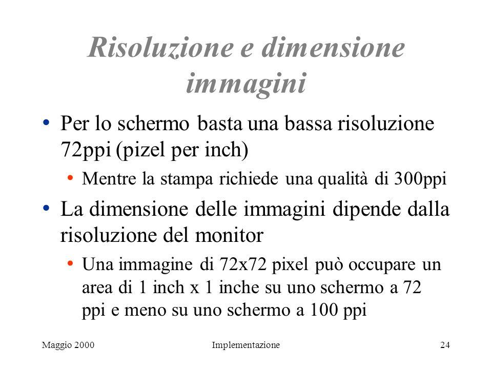 Maggio 2000Implementazione24 Risoluzione e dimensione immagini Per lo schermo basta una bassa risoluzione 72ppi (pizel per inch) Mentre la stampa rich