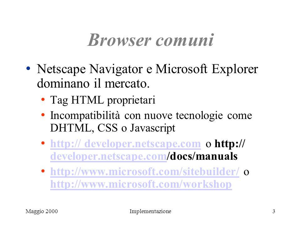 Maggio 2000Implementazione3 Browser comuni Netscape Navigator e Microsoft Explorer dominano il mercato. Tag HTML proprietari Incompatibilità con nuove