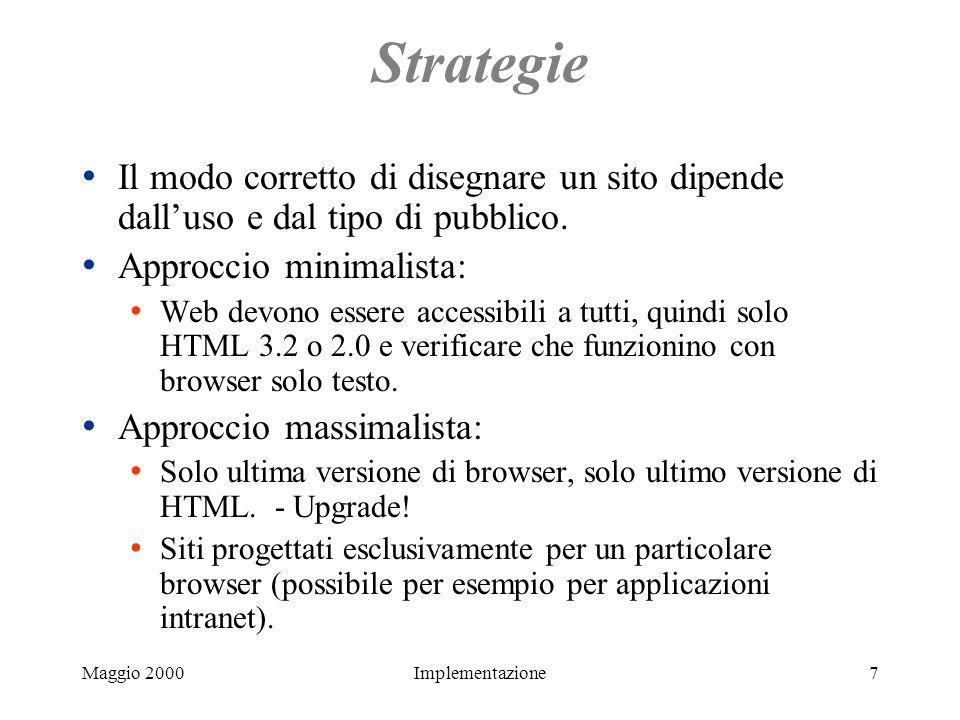 Maggio 2000Implementazione8 Una strategia per molte stagioni Usate tecniche ultimo grido (DHTML, CSS...) ma fornite alternativamente pagine funzionali anche con vecchi browser.