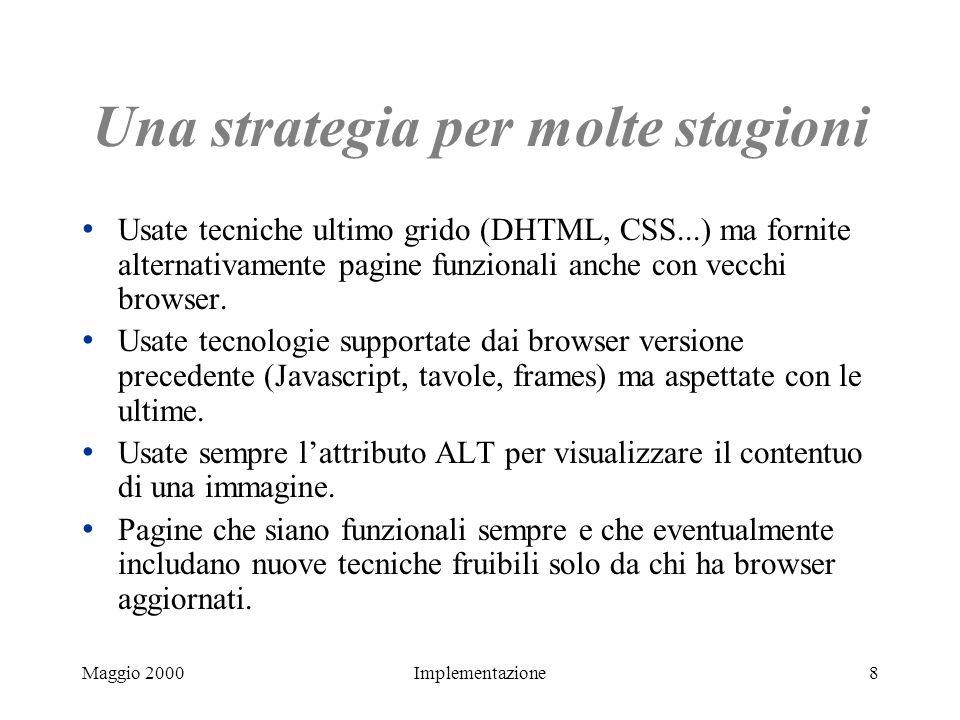 Maggio 2000Implementazione8 Una strategia per molte stagioni Usate tecniche ultimo grido (DHTML, CSS...) ma fornite alternativamente pagine funzionali