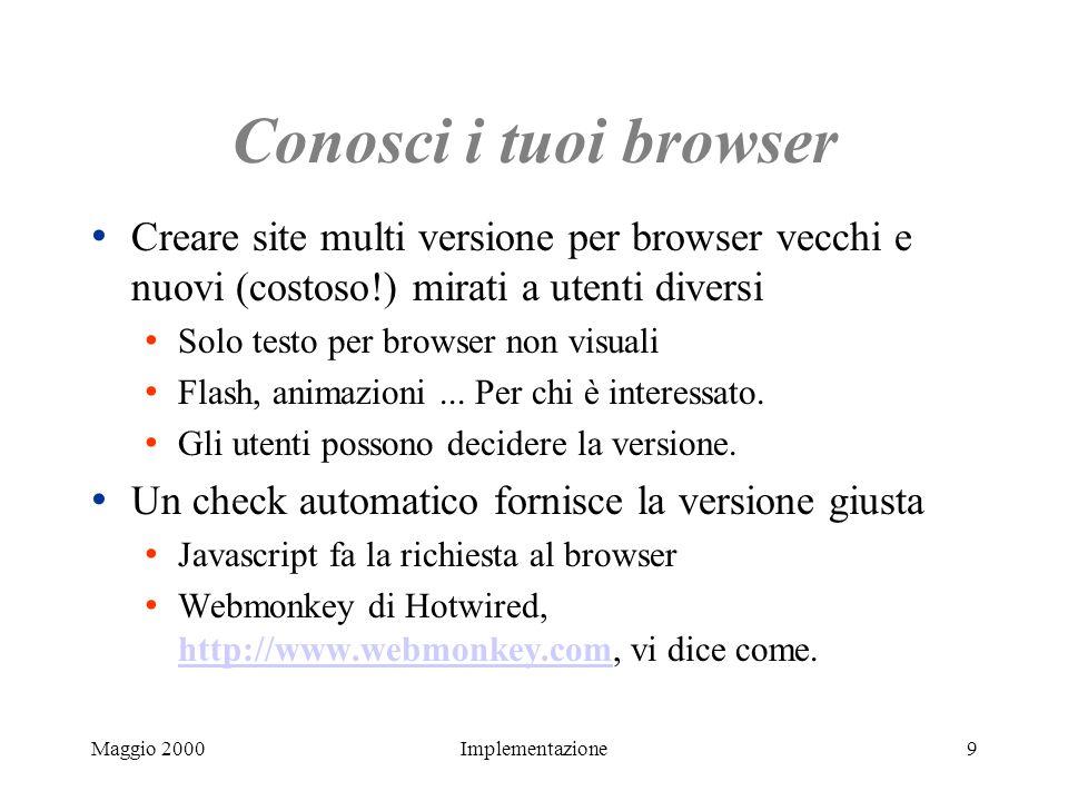 Maggio 2000Implementazione9 Conosci i tuoi browser Creare site multi versione per browser vecchi e nuovi (costoso!) mirati a utenti diversi Solo testo