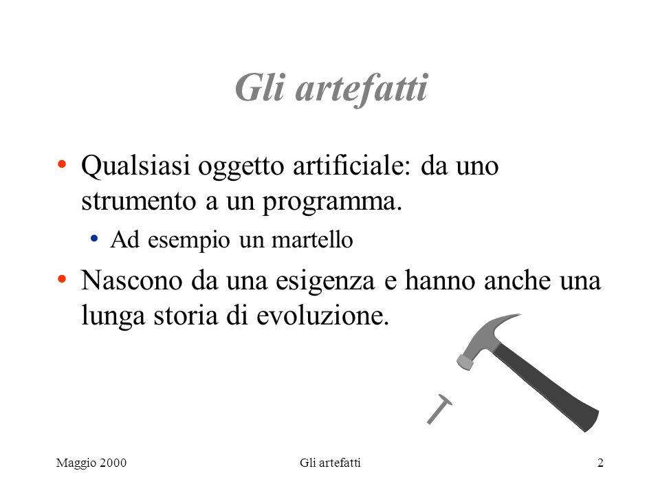 Maggio 2000Gli artefatti2 Qualsiasi oggetto artificiale: da uno strumento a un programma. Ad esempio un martello Nascono da una esigenza e hanno anche