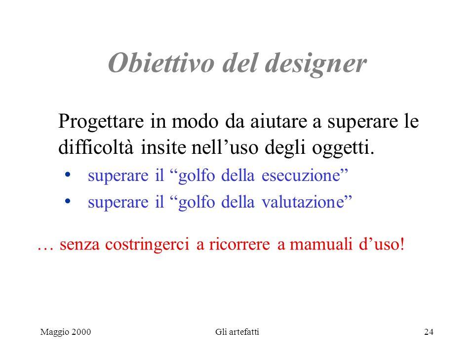 Maggio 2000Gli artefatti24 Obiettivo del designer Progettare in modo da aiutare a superare le difficoltà insite nelluso degli oggetti. superare il gol