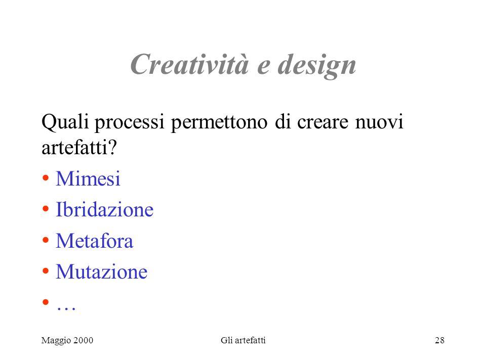 Maggio 2000Gli artefatti28 Creatività e design Quali processi permettono di creare nuovi artefatti? Mimesi Ibridazione Metafora Mutazione …