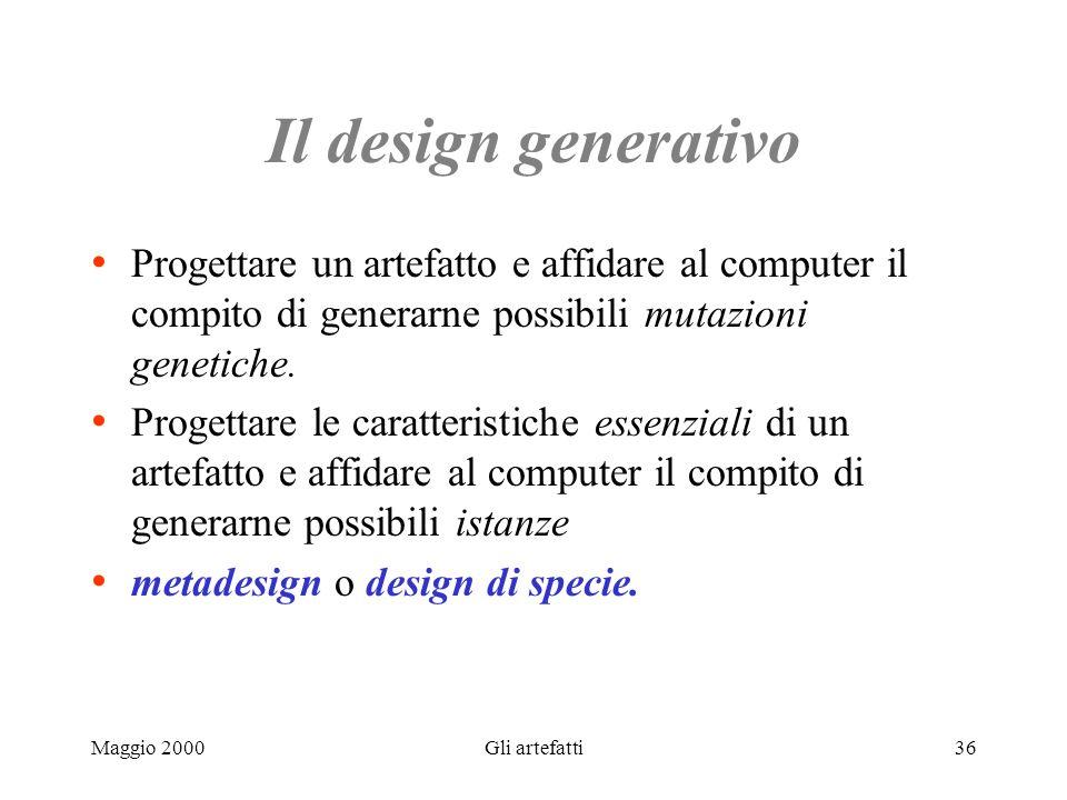 Maggio 2000Gli artefatti36 Il design generativo Progettare un artefatto e affidare al computer il compito di generarne possibili mutazioni genetiche.
