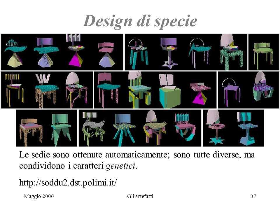Maggio 2000Gli artefatti37 Design di specie Le sedie sono ottenute automaticamente; sono tutte diverse, ma condividono i caratteri genetici. http://so