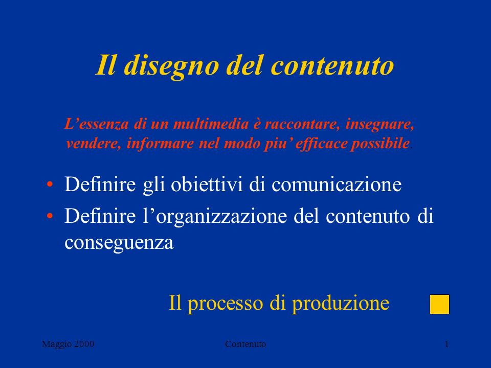 Maggio 2000Contenuto1 Il disegno del contenuto Definire gli obiettivi di comunicazione Definire lorganizzazione del contenuto di conseguenza Lessenza di un multimedia è raccontare, insegnare, vendere, informare nel modo piu efficace possibile.