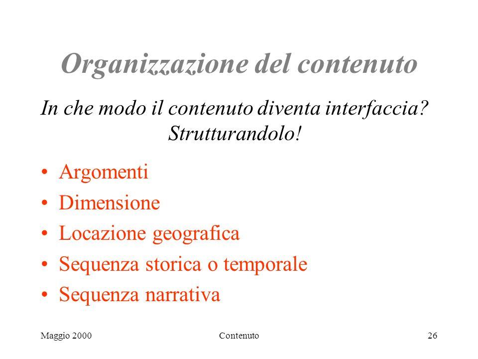 Maggio 2000Contenuto26 Organizzazione del contenuto Argomenti Dimensione Locazione geografica Sequenza storica o temporale Sequenza narrativa In che modo il contenuto diventa interfaccia.