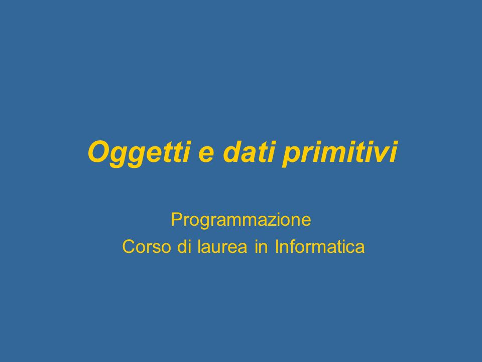 Oggetti e dati primitivi Programmazione Corso di laurea in Informatica
