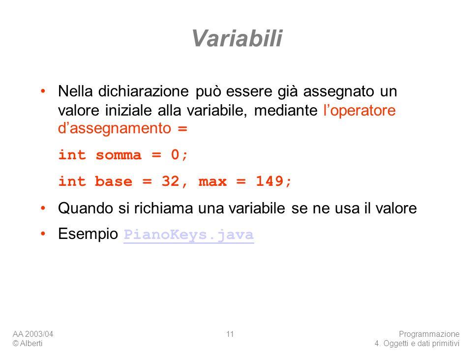AA 2003/04 © Alberti Programmazione 4. Oggetti e dati primitivi 11 Variabili Nella dichiarazione può essere già assegnato un valore iniziale alla vari