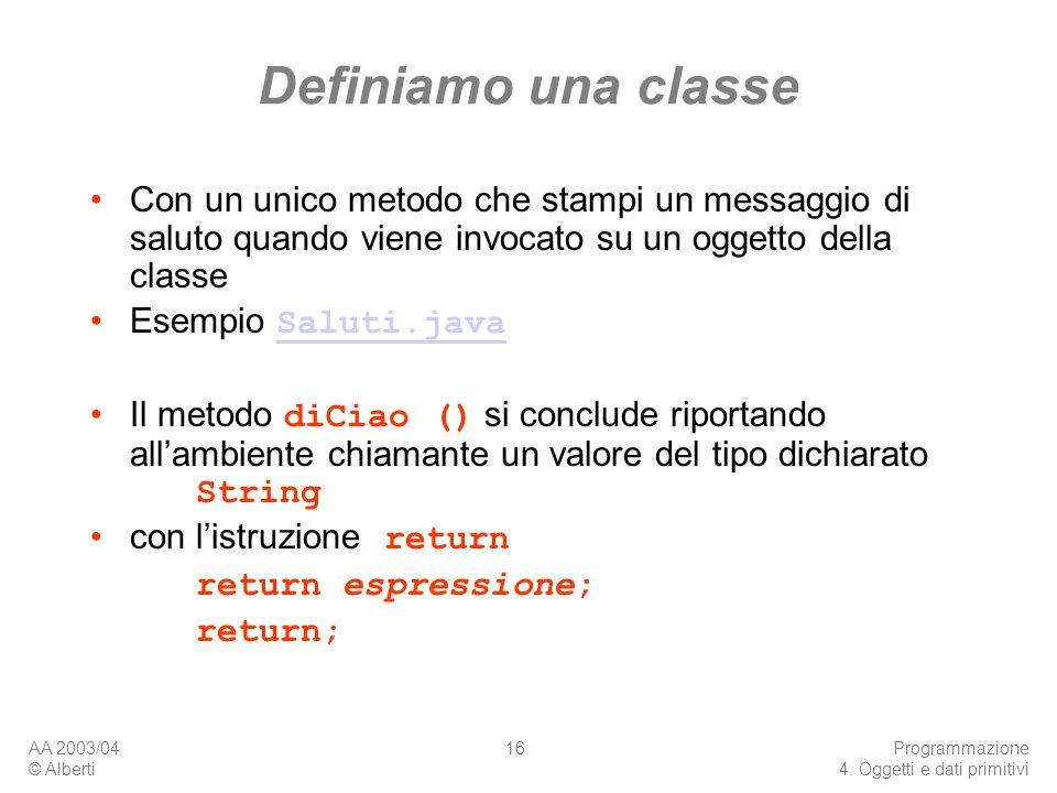 AA 2003/04 © Alberti Programmazione 4. Oggetti e dati primitivi 16 Definiamo una classe Con un unico metodo che stampi un messaggio di saluto quando v