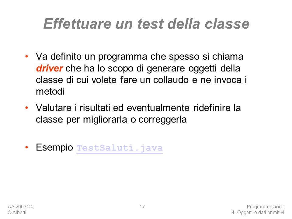 AA 2003/04 © Alberti Programmazione 4. Oggetti e dati primitivi 17 Effettuare un test della classe Va definito un programma che spesso si chiama drive