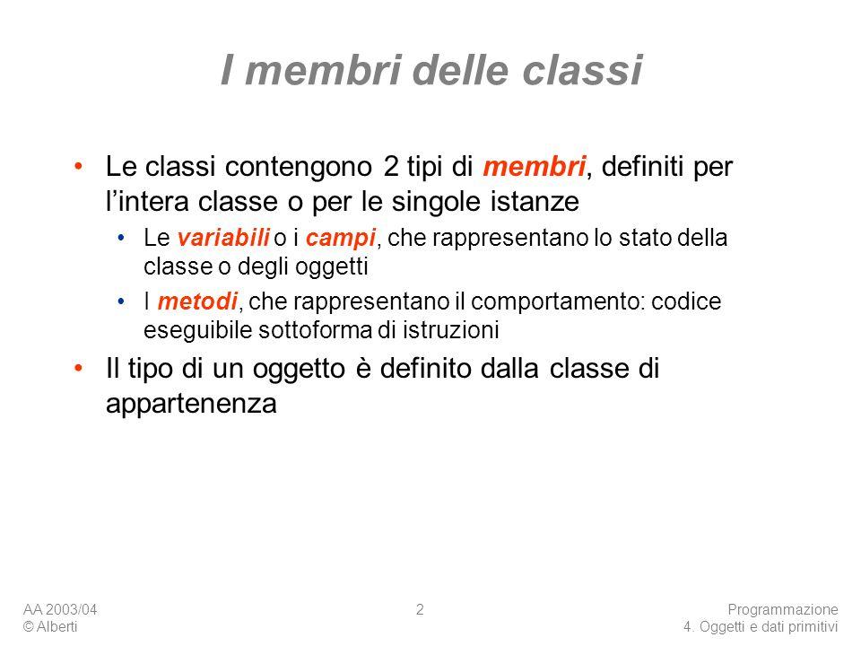 AA 2003/04 © Alberti Programmazione 4. Oggetti e dati primitivi 2 I membri delle classi Le classi contengono 2 tipi di membri, definiti per lintera cl