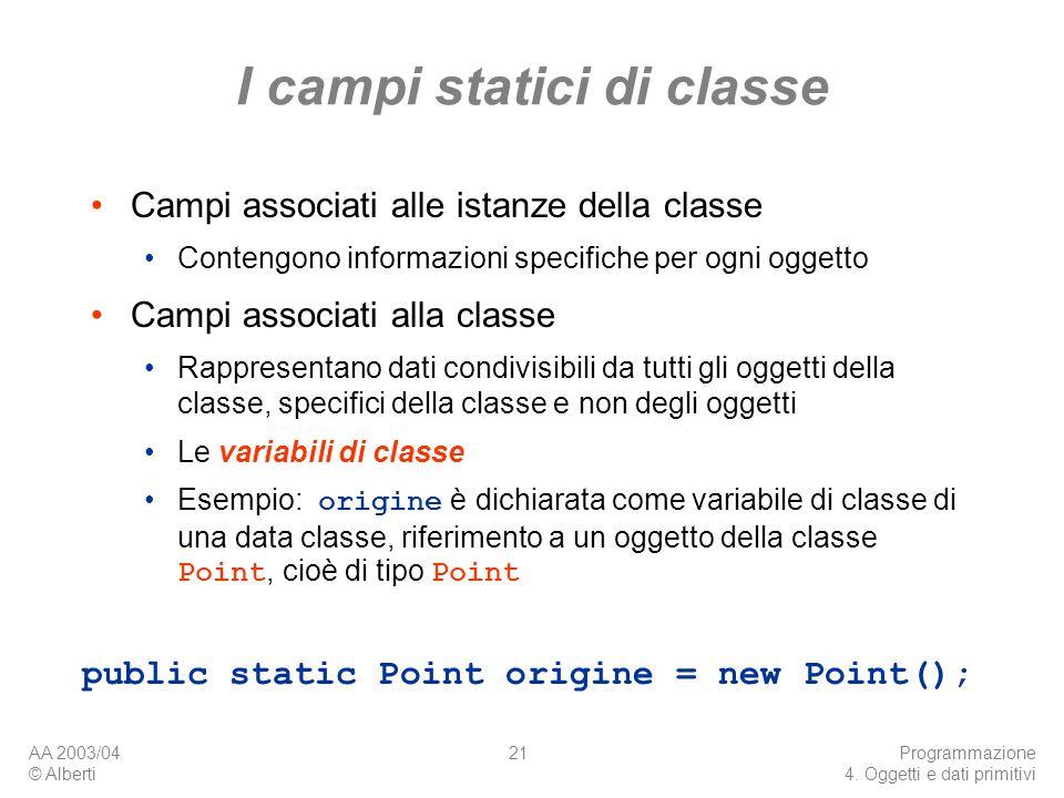 AA 2003/04 © Alberti Programmazione 4. Oggetti e dati primitivi 21 I campi statici di classe Campi associati alle istanze della classe Contengono info