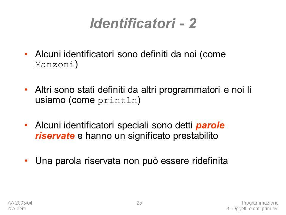 AA 2003/04 © Alberti Programmazione 4. Oggetti e dati primitivi 25 Identificatori - 2 Alcuni identificatori sono definiti da noi (come Manzoni ) Altri