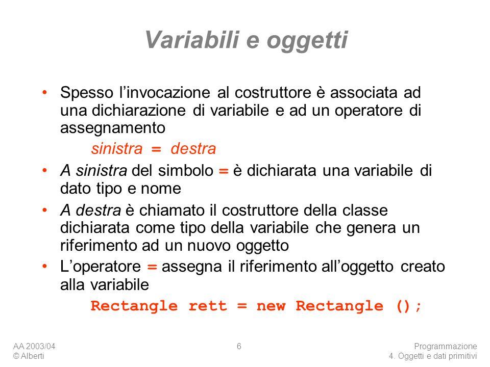 AA 2003/04 © Alberti Programmazione 4. Oggetti e dati primitivi 6 Variabili e oggetti Spesso linvocazione al costruttore è associata ad una dichiarazi