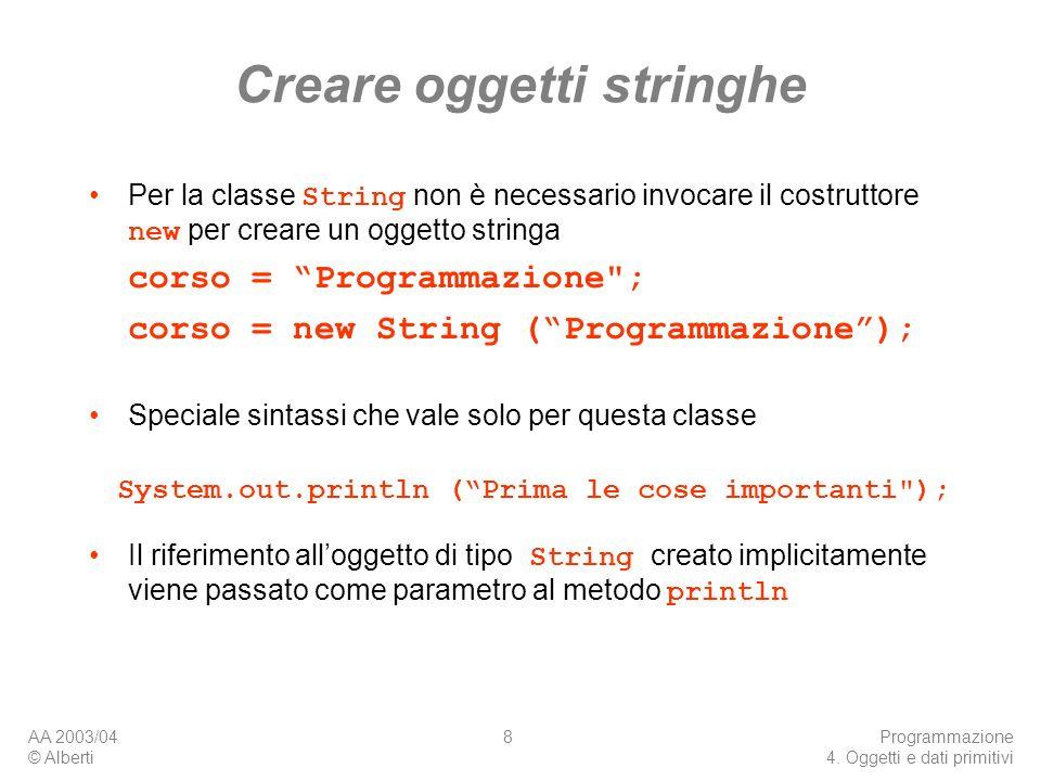 AA 2003/04 © Alberti Programmazione 4. Oggetti e dati primitivi 8 Creare oggetti stringhe Per la classe String non è necessario invocare il costruttor