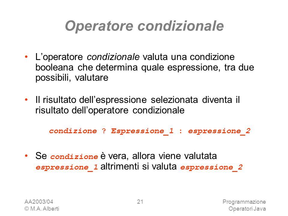 AA2003/04 © M.A. Alberti Programmazione Operatori Java 21 Operatore condizionale Loperatore condizionale valuta una condizione booleana che determina