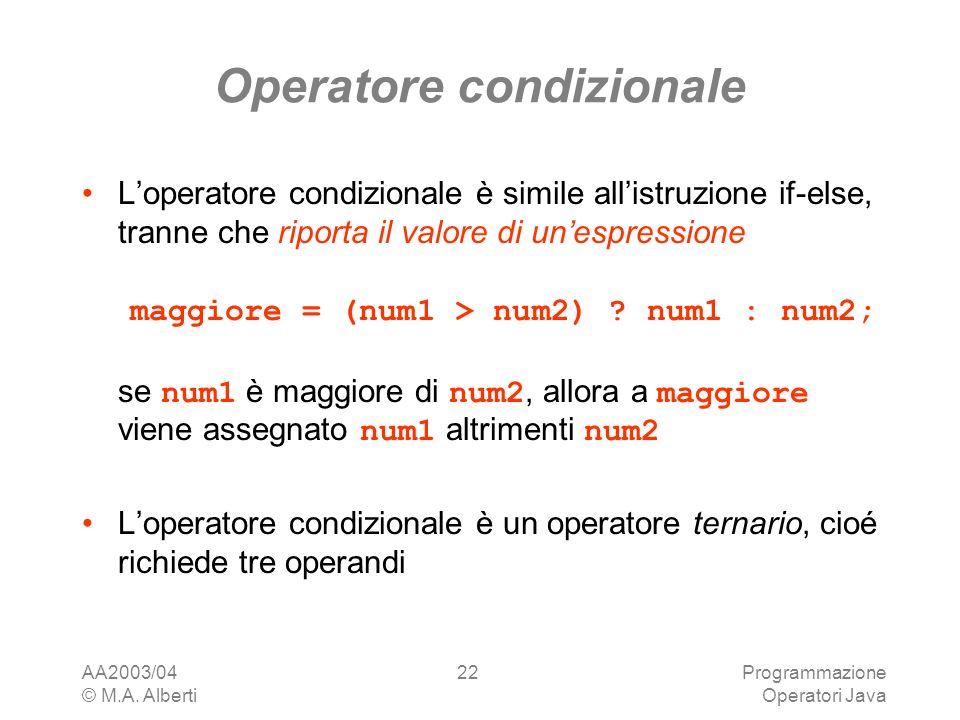 AA2003/04 © M.A. Alberti Programmazione Operatori Java 22 Operatore condizionale Loperatore condizionale è simile allistruzione if-else, tranne che ri