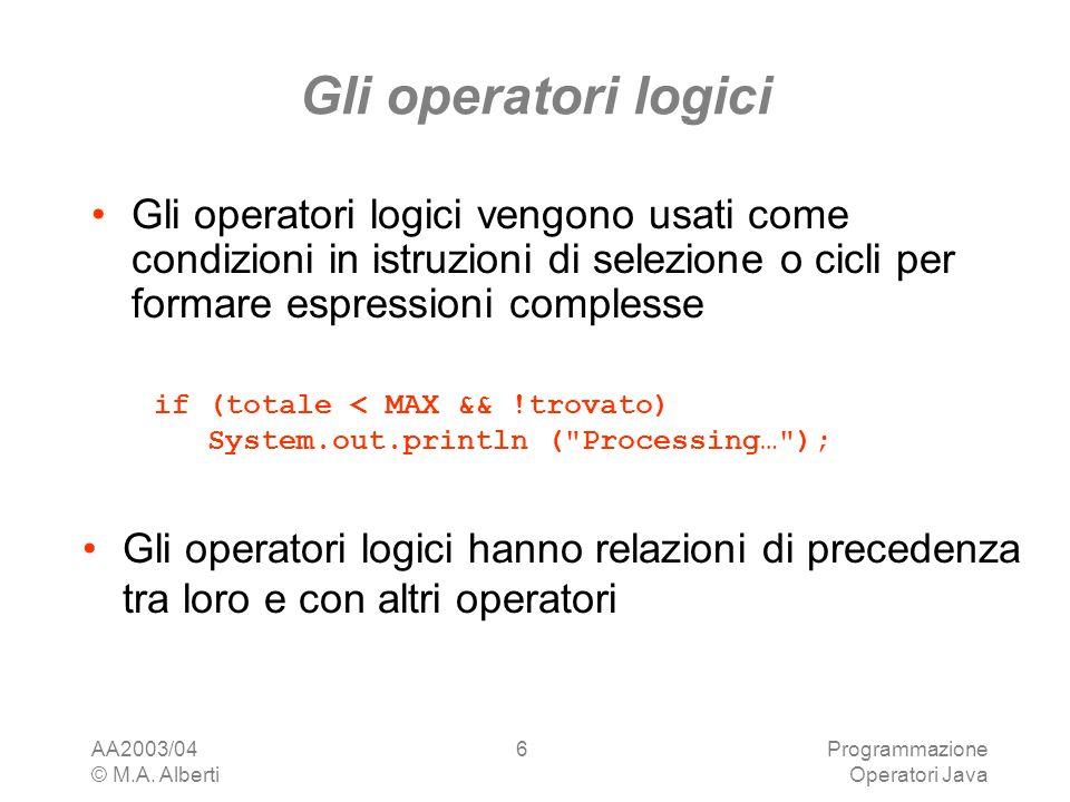 AA2003/04 © M.A. Alberti Programmazione Operatori Java 6 Gli operatori logici Gli operatori logici vengono usati come condizioni in istruzioni di sele