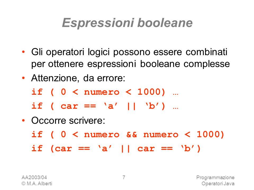 AA2003/04 © M.A. Alberti Programmazione Operatori Java 7 Espressioni booleane Gli operatori logici possono essere combinati per ottenere espressioni b