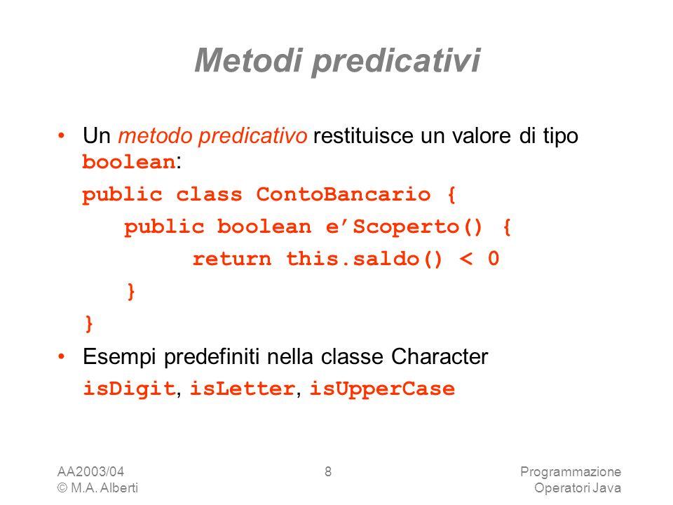 AA2003/04 © M.A. Alberti Programmazione Operatori Java 8 Metodi predicativi Un metodo predicativo restituisce un valore di tipo boolean : public class