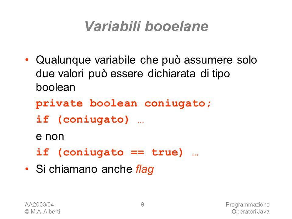 AA2003/04 © M.A. Alberti Programmazione Operatori Java 9 Variabili booelane Qualunque variabile che può assumere solo due valori può essere dichiarata