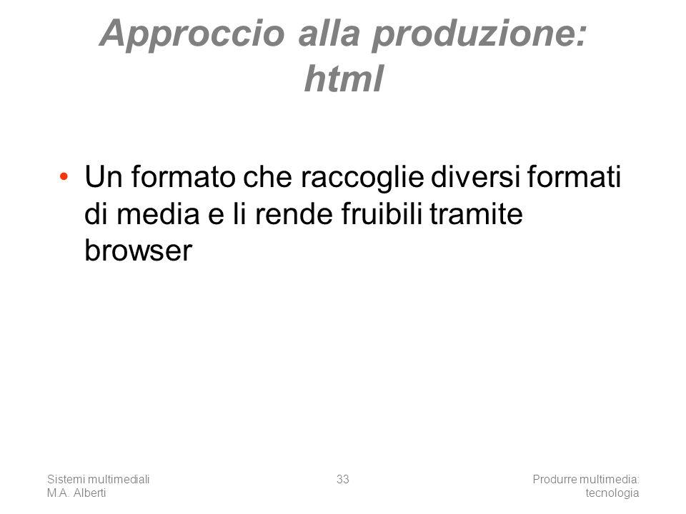 Sistemi multimediali M.A. Alberti Produrre multimedia: tecnologia 33 Approccio alla produzione: html Un formato che raccoglie diversi formati di media